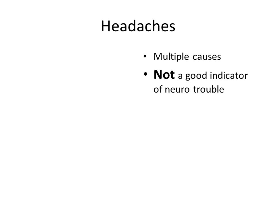 Headaches Multiple causes Not a good indicator of neuro trouble