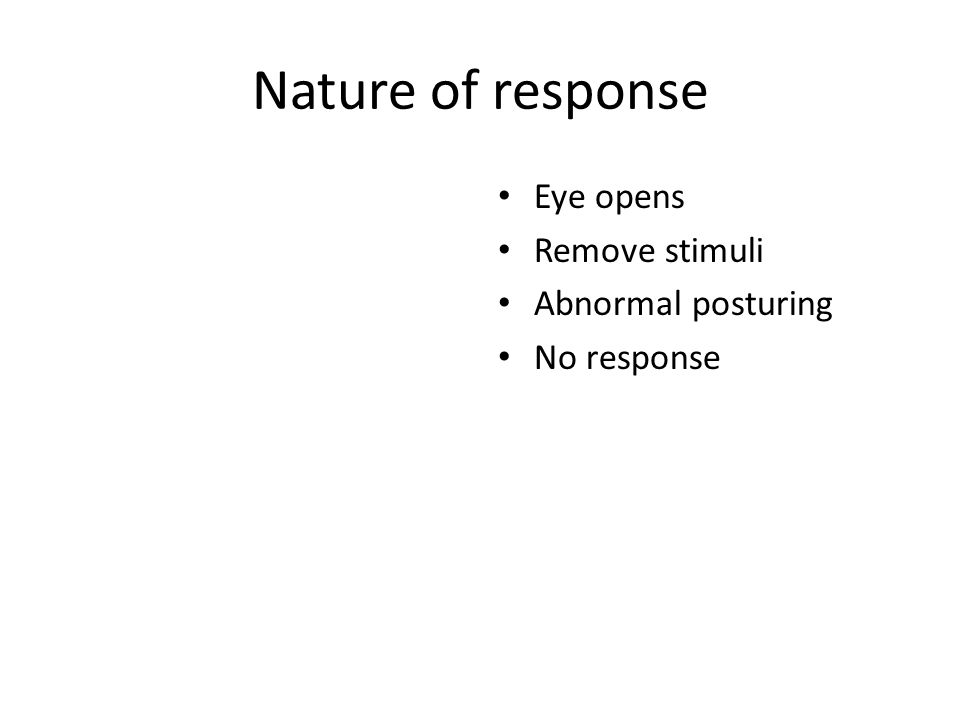 Nature of response Eye opens Remove stimuli Abnormal posturing No response