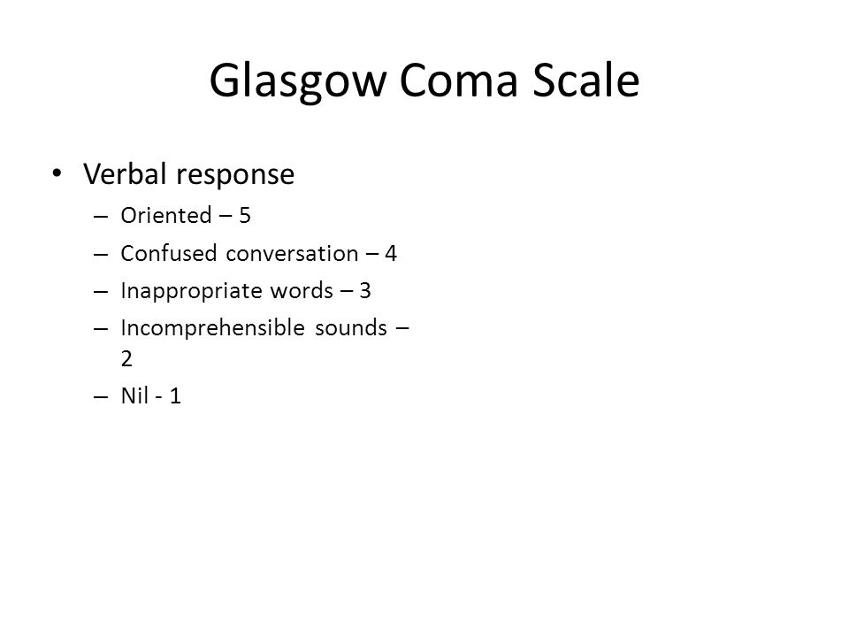 Glasgow Coma Scale Verbal response – Oriented – 5 – Confused conversation – 4 – Inappropriate words – 3 – Incomprehensible sounds – 2 – Nil - 1