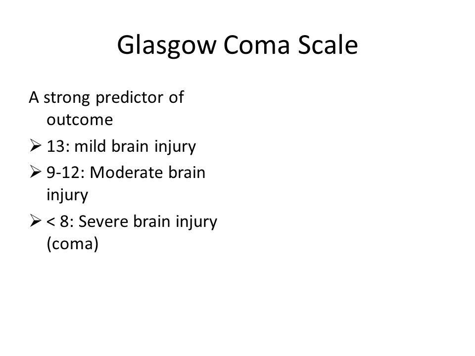 Glasgow Coma Scale A strong predictor of outcome  13: mild brain injury  9-12: Moderate brain injury  < 8: Severe brain injury (coma)