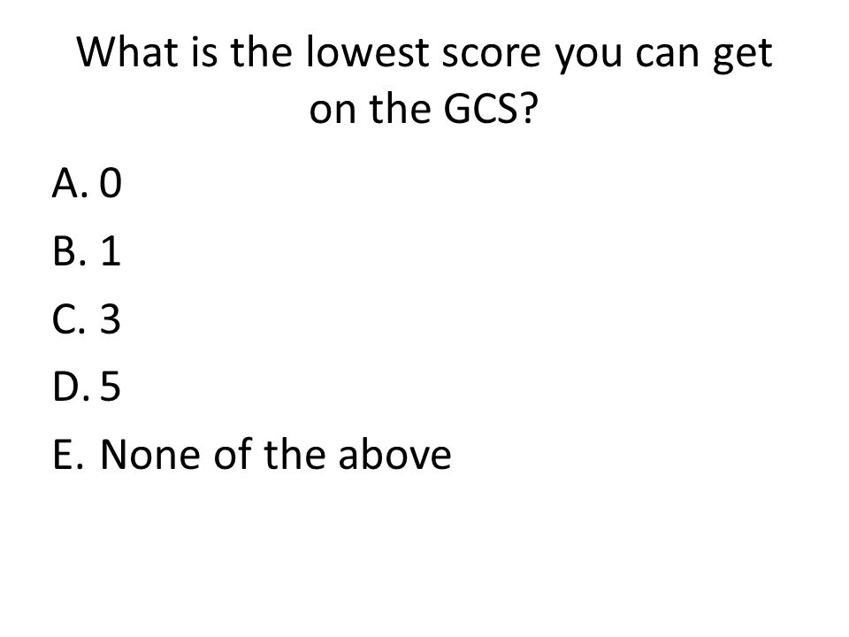What is the lowest score you can get on the GCS A.0 B.1 C.3 D.5 E.None of the above