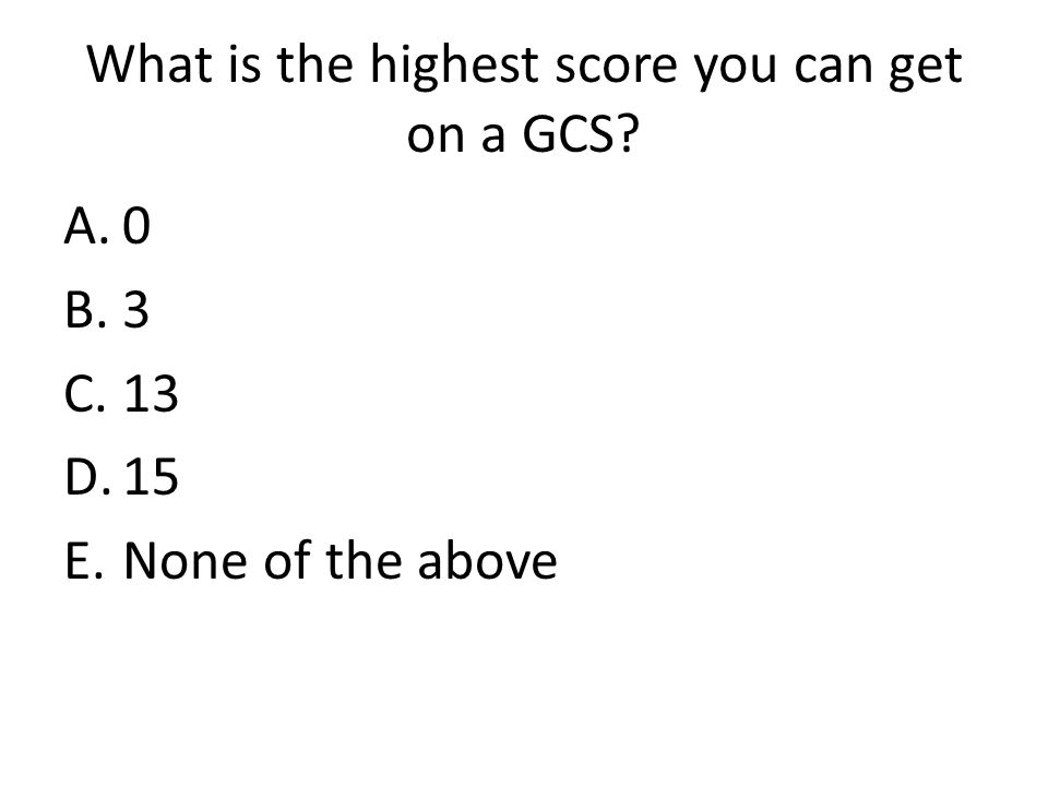 What is the highest score you can get on a GCS? A.0 B.3 C.13 D.15 E.None of the above