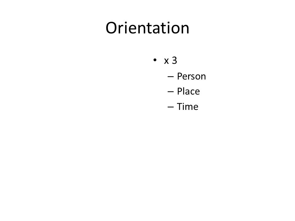 Orientation x 3 – Person – Place – Time