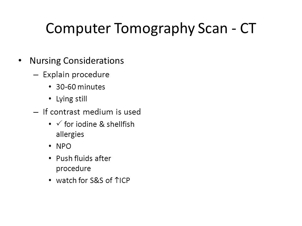 Computer Tomography Scan - CT Nursing Considerations – Explain procedure 30-60 minutes Lying still – If contrast medium is used  for iodine & shellfish allergies NPO Push fluids after procedure watch for S&S of  ICP