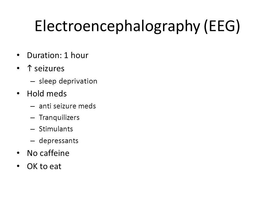 Electroencephalography (EEG) Duration: 1 hour  seizures – sleep deprivation Hold meds – anti seizure meds – Tranquilizers – Stimulants – depressants No caffeine OK to eat