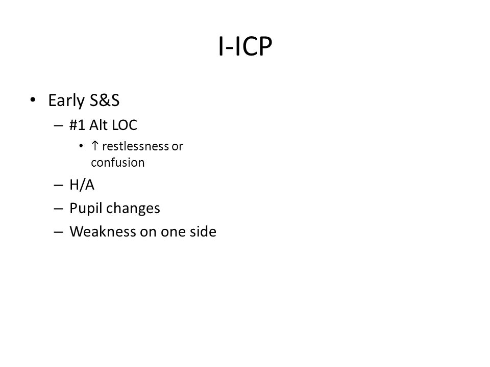 I-ICP Early S&S – #1 Alt LOC  restlessness or confusion – H/A – Pupil changes – Weakness on one side