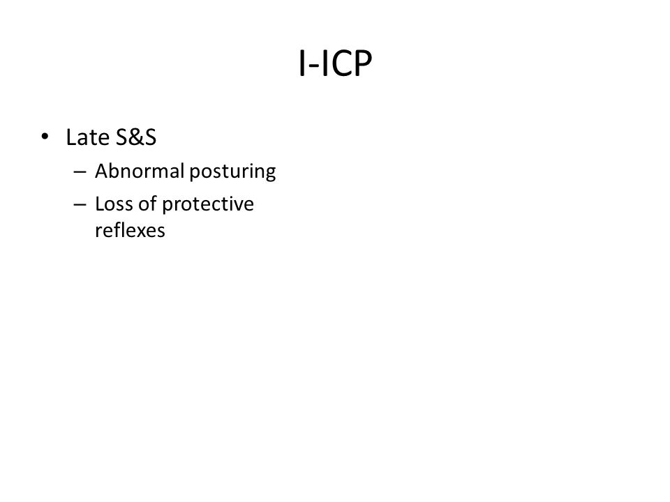 I-ICP Late S&S – Abnormal posturing – Loss of protective reflexes