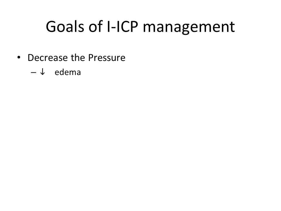 Goals of I-ICP management Decrease the Pressure –  edema
