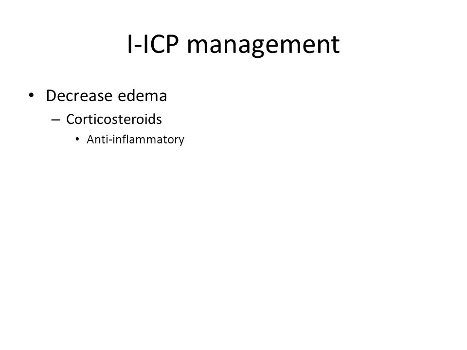 I-ICP management Decrease edema – Corticosteroids Anti-inflammatory