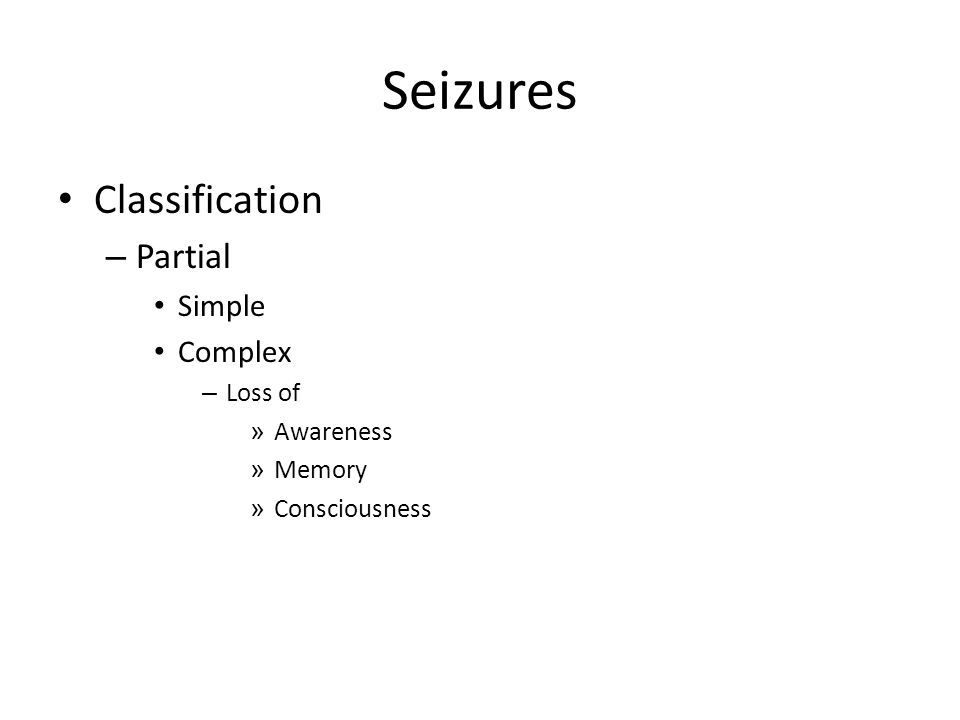 Seizures Classification – Partial Simple Complex – Loss of » Awareness » Memory » Consciousness