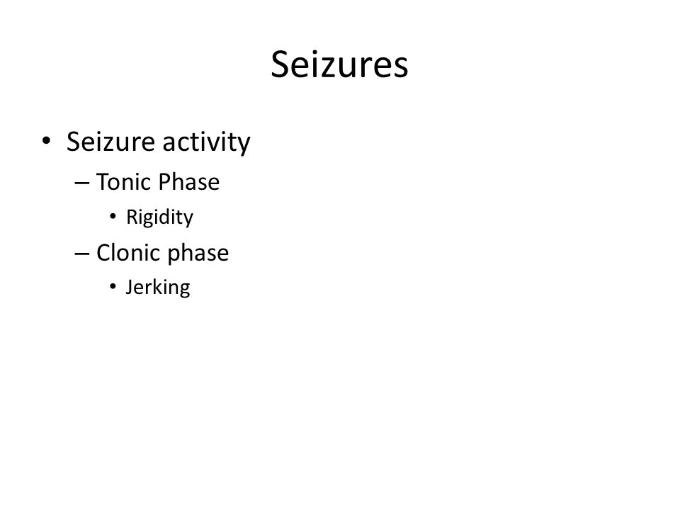 Seizures Seizure activity – Tonic Phase Rigidity – Clonic phase Jerking