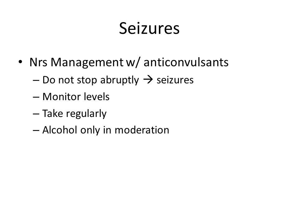 Seizures Nrs Management w/ anticonvulsants – Do not stop abruptly  seizures – Monitor levels – Take regularly – Alcohol only in moderation