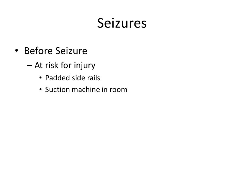 Seizures Before Seizure – At risk for injury Padded side rails Suction machine in room