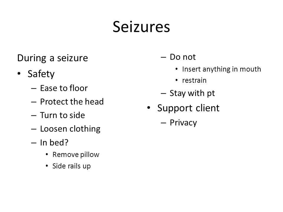 Seizures During a seizure Safety – Ease to floor – Protect the head – Turn to side – Loosen clothing – In bed.