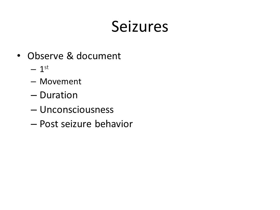Seizures Observe & document – 1 st – Movement – Duration – Unconsciousness – Post seizure behavior