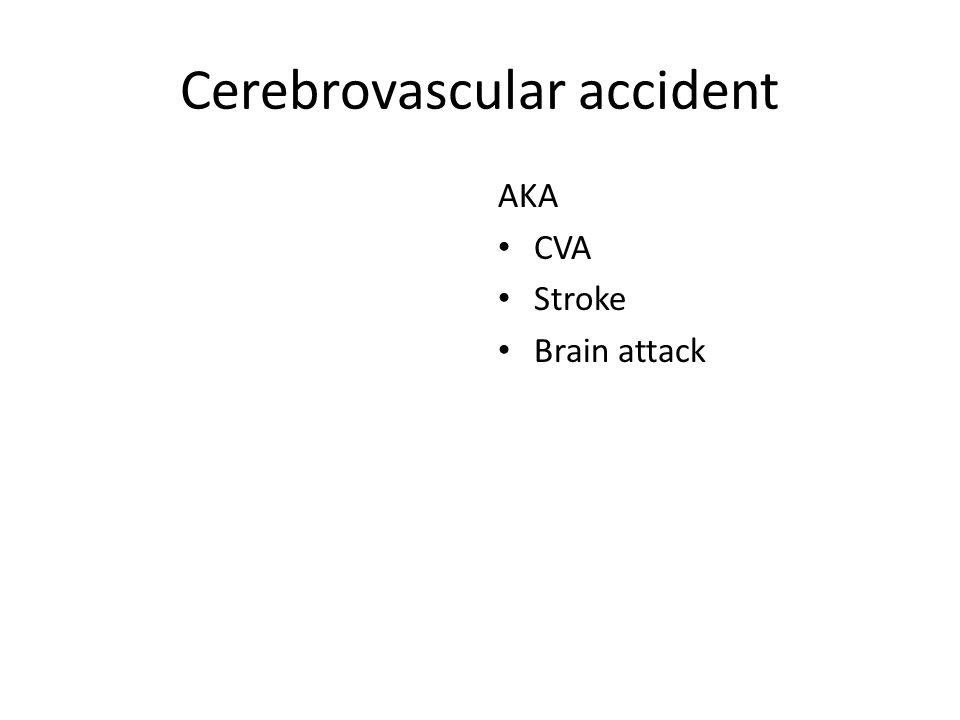 Cerebrovascular accident AKA CVA Stroke Brain attack