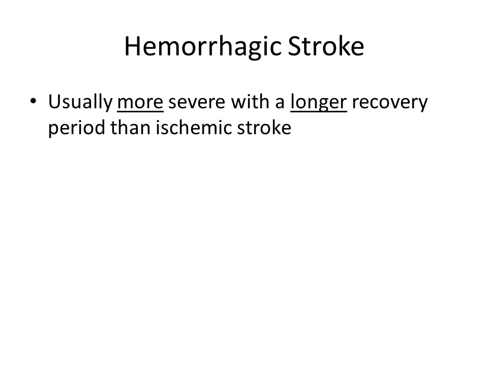Hemorrhagic Stroke Usually more severe with a longer recovery period than ischemic stroke