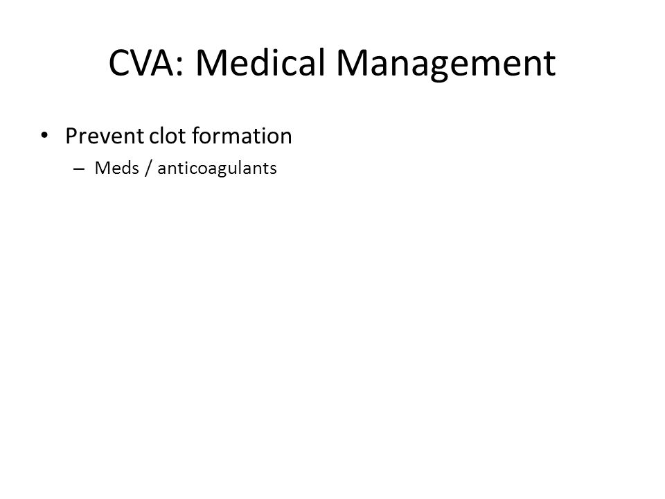 CVA: Medical Management Prevent clot formation – Meds / anticoagulants