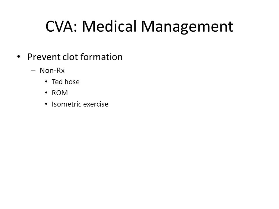 CVA: Medical Management Prevent clot formation – Non-Rx Ted hose ROM Isometric exercise