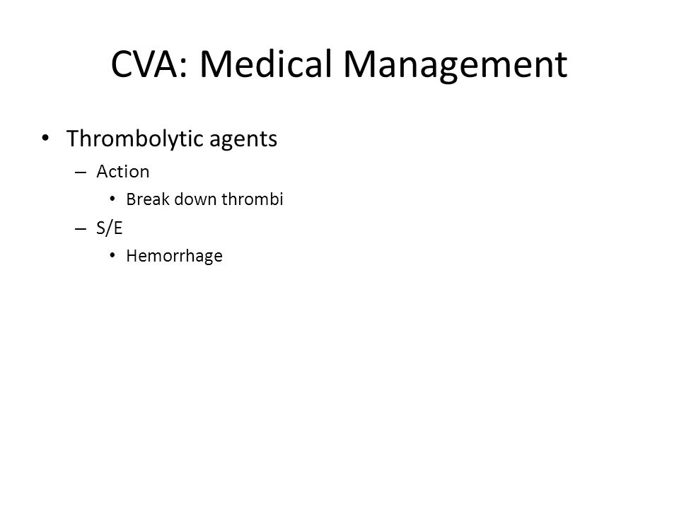 CVA: Medical Management Thrombolytic agents – Action Break down thrombi – S/E Hemorrhage
