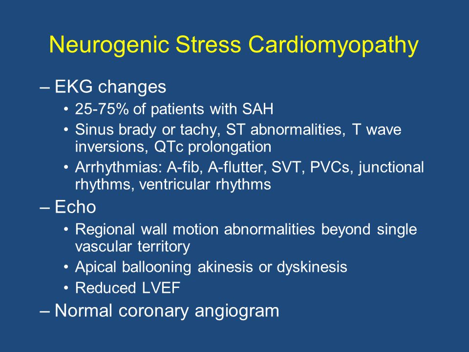 Neurogenic Stress Cardiomyopathy –EKG changes 25-75% of patients with SAH Sinus brady or tachy, ST abnormalities, T wave inversions, QTc prolongation Arrhythmias: A-fib, A-flutter, SVT, PVCs, junctional rhythms, ventricular rhythms –Echo Regional wall motion abnormalities beyond single vascular territory Apical ballooning akinesis or dyskinesis Reduced LVEF –Normal coronary angiogram