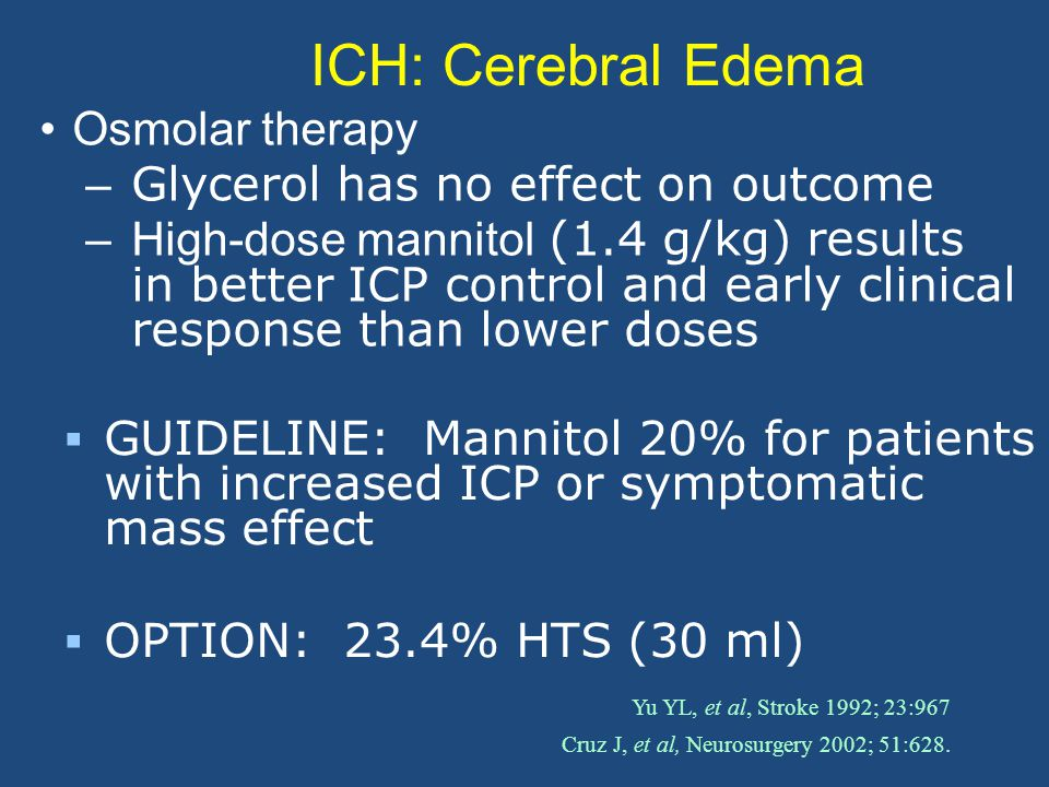 ICH: Cerebral Edema Osmolar therapy – Glycerol has no effect on outcome –High-dose mannitol (1.4 g/kg) results in better ICP control and early clinical response than lower doses Yu YL, et al, Stroke 1992; 23:967 Cruz J, et al, Neurosurgery 2002; 51:628.