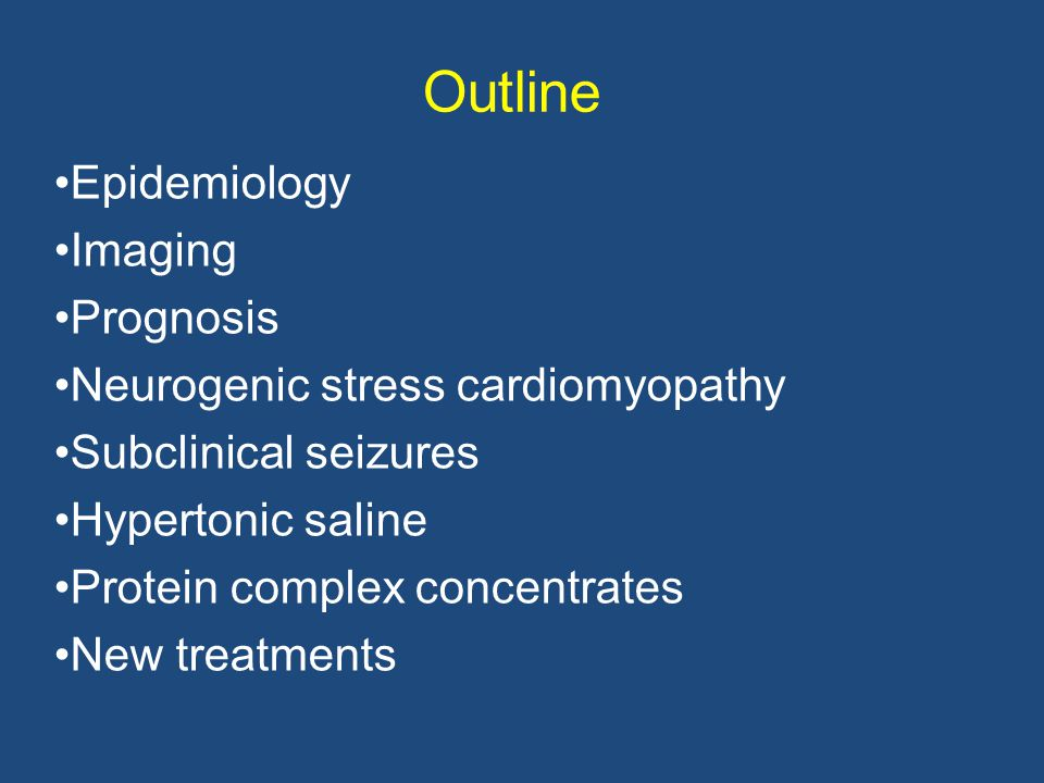 Outline Epidemiology Imaging Prognosis Neurogenic stress cardiomyopathy Subclinical seizures Hypertonic saline Protein complex concentrates New treatments
