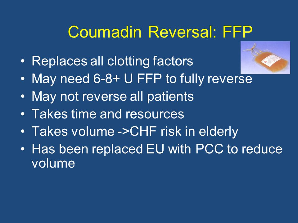 Coumadin Reversal: FFP Replaces all clotting factors May need 6-8+ U FFP to fully reverse May not reverse all patients Takes time and resources Takes volume ->CHF risk in elderly Has been replaced EU with PCC to reduce volume