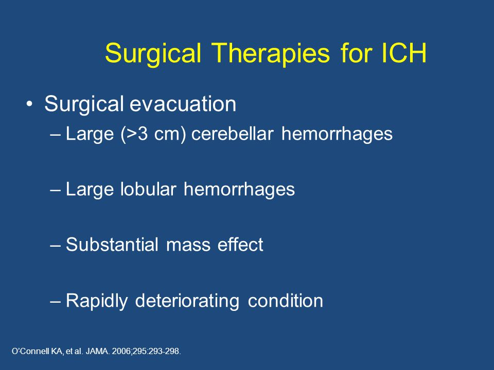 Surgical Therapies for ICH Surgical evacuation –Large (>3 cm) cerebellar hemorrhages –Large lobular hemorrhages –Substantial mass effect –Rapidly deteriorating condition.