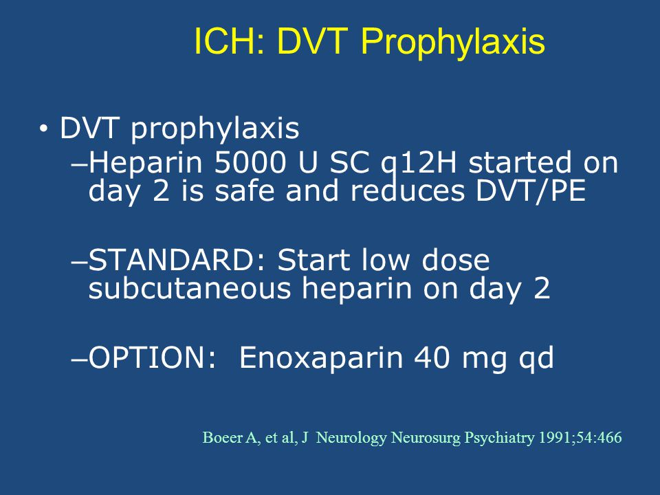 ICH: DVT Prophylaxis DVT prophylaxis – Heparin 5000 U SC q12H started on day 2 is safe and reduces DVT/PE – STANDARD: Start low dose subcutaneous heparin on day 2 – OPTION: Enoxaparin 40 mg qd Boeer A, et al, J Neurology Neurosurg Psychiatry 1991;54:466