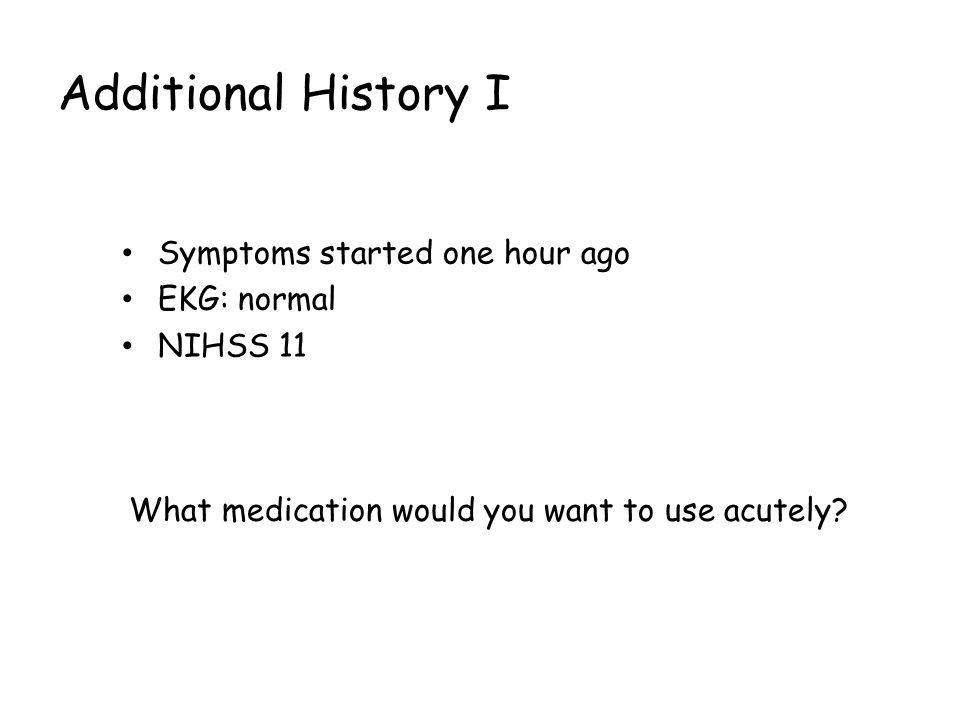 Additional History I Symptoms started one hour ago EKG: normal NIHSS 11 What medication would you want to use acutely