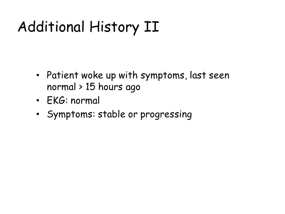 Additional History II Patient woke up with symptoms, last seen normal > 15 hours ago EKG: normal Symptoms: stable or progressing bbbb