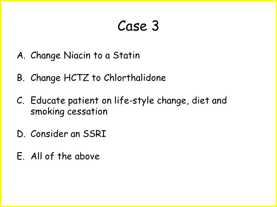 Case 3 A.Change Niacin to a Statin B.Change HCTZ to Chlorthalidone C.Educate patient on life-style change, diet and smoking cessation D.Consider an SSRI E.All of the above