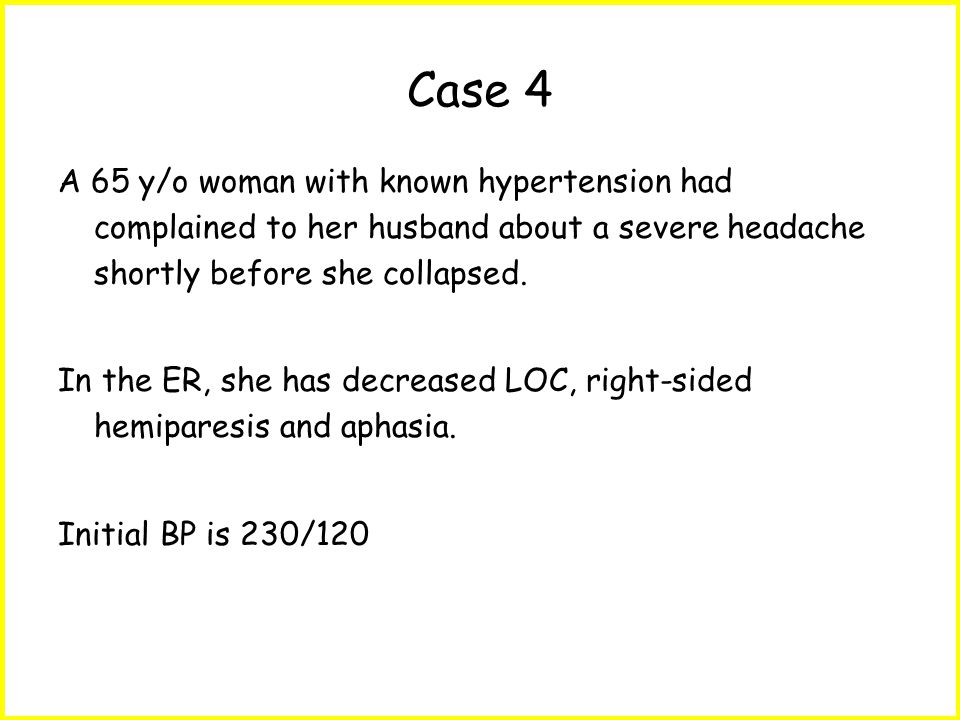 Case 4 A 65 y/o woman with known hypertension had complained to her husband about a severe headache shortly before she collapsed.