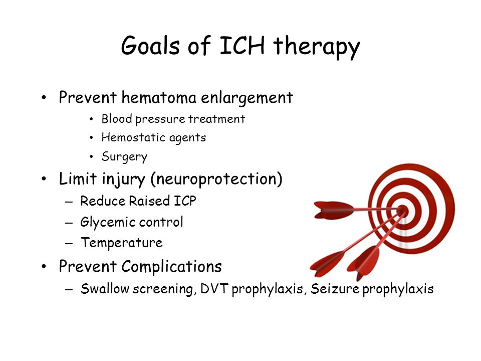 Goals of ICH therapy Prevent hematoma enlargement Blood pressure treatment Hemostatic agents Surgery Limit injury (neuroprotection) – Reduce Raised ICP – Glycemic control – Temperature Prevent Complications – Swallow screening, DVT prophylaxis, Seizure prophylaxis