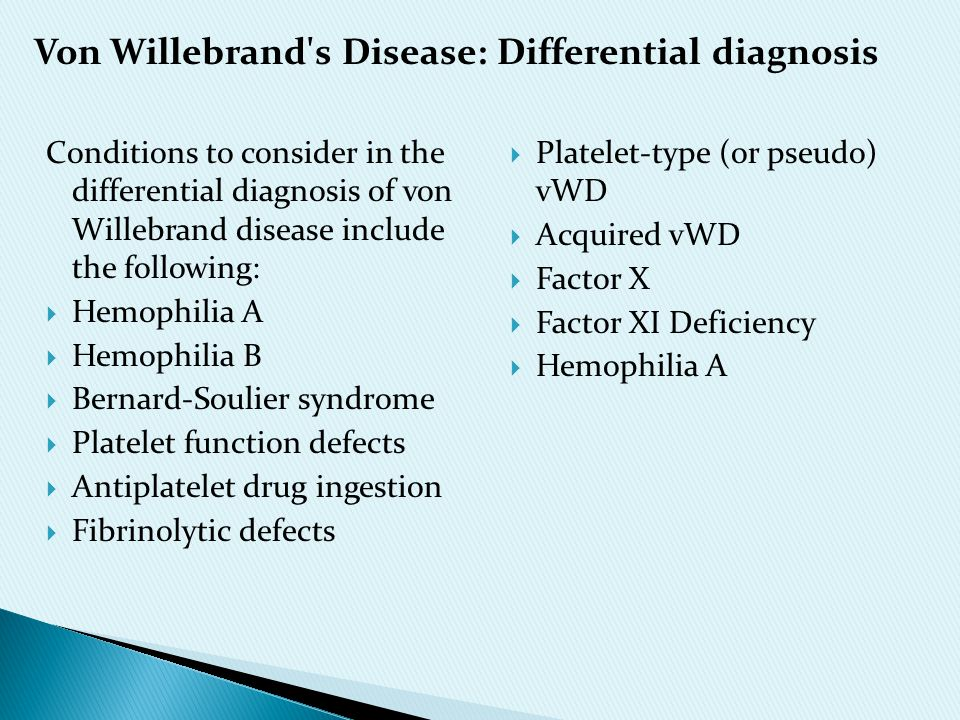 Conditions to consider in the differential diagnosis of von Willebrand disease include the following:  Hemophilia A  Hemophilia B  Bernard-Soulier