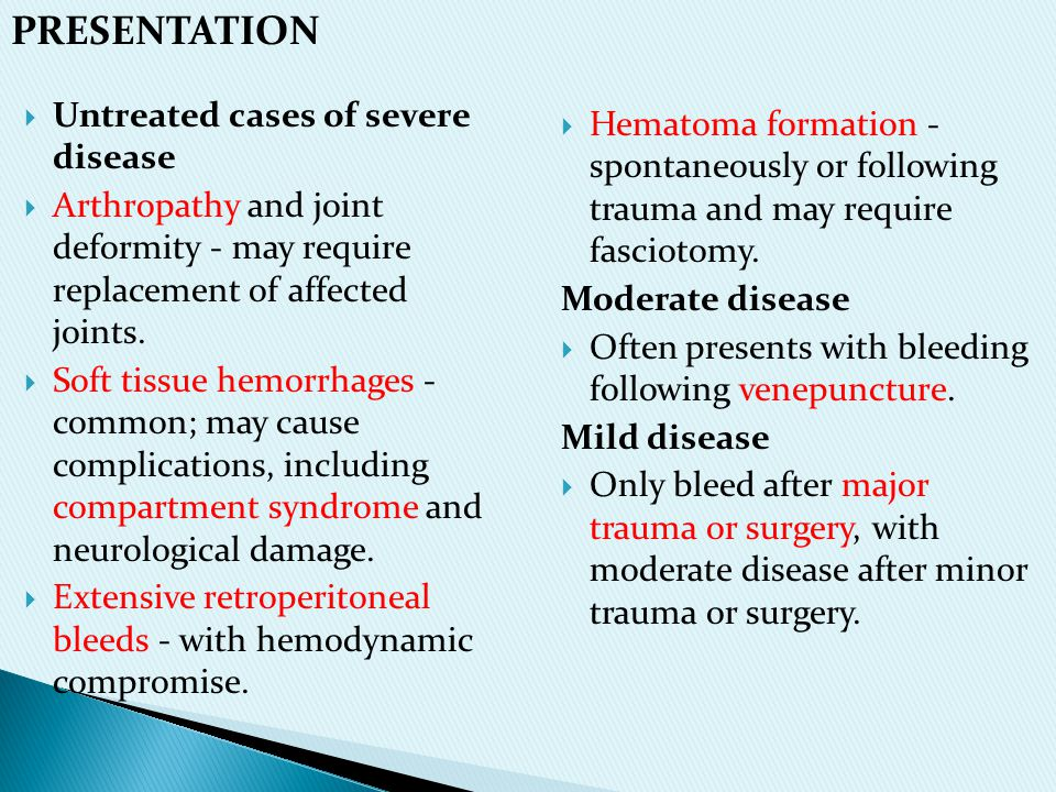  Hematoma formation - spontaneously or following trauma and may require fasciotomy. Moderate disease  Often presents with bleeding following venepun