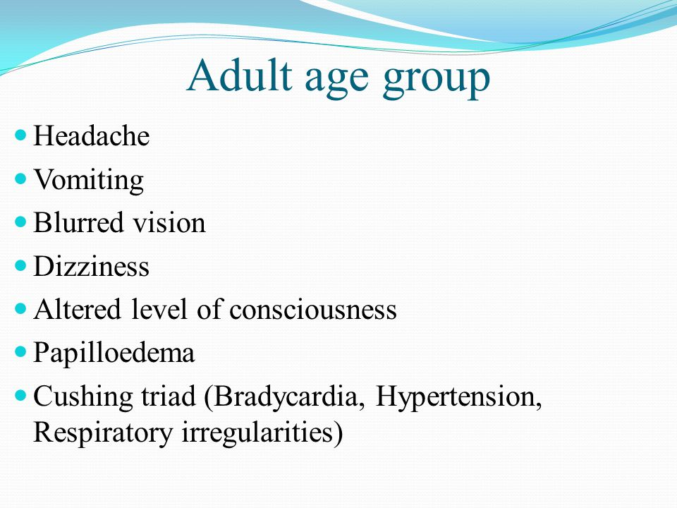 Adult age group Headache Vomiting Blurred vision Dizziness Altered level of consciousness Papilloedema Cushing triad (Bradycardia, Hypertension, Respi
