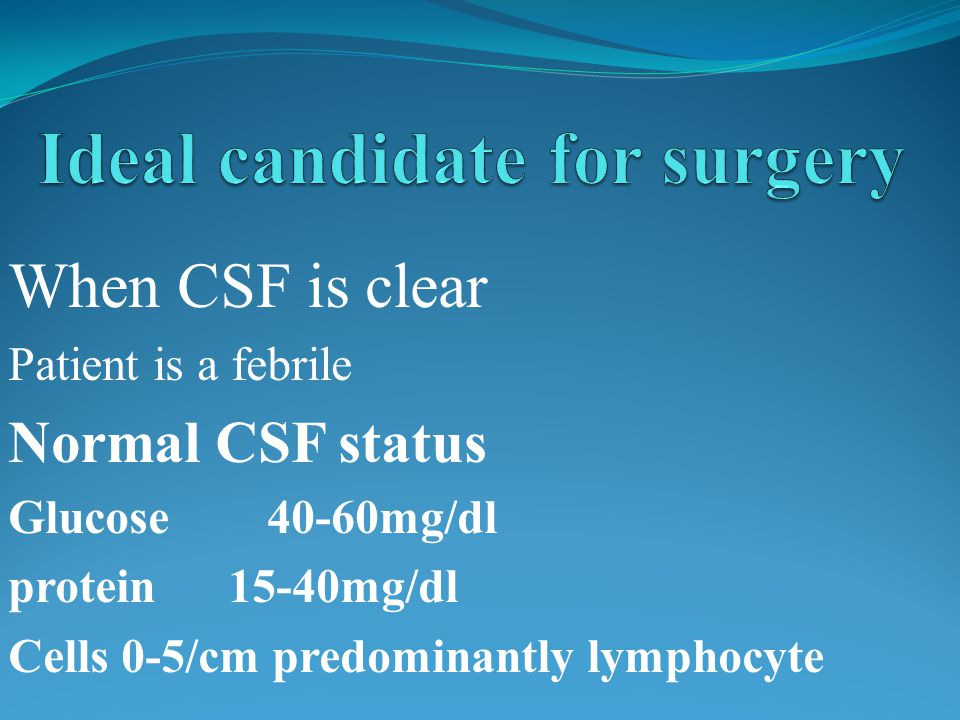 When CSF is clear Patient is a febrile Normal CSF status Glucose 40-60mg/dl protein 15-40mg/dl Cells 0-5/cm predominantly lymphocyte