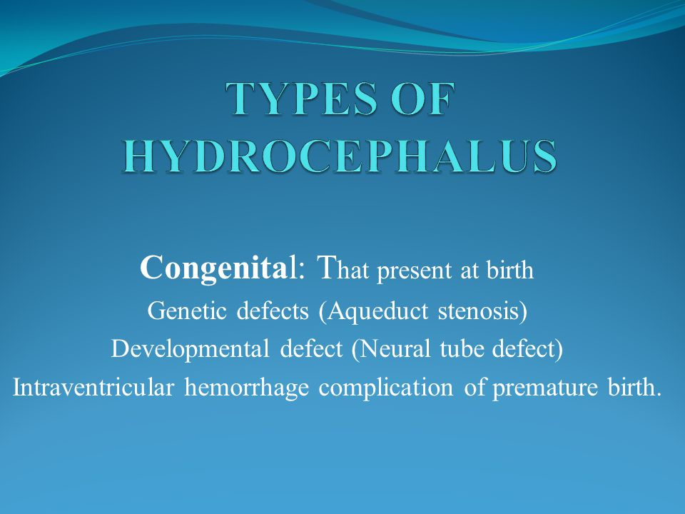 Congenital: T hat present at birth Genetic defects (Aqueduct stenosis) Developmental defect (Neural tube defect) Intraventricular hemorrhage complication of premature birth.