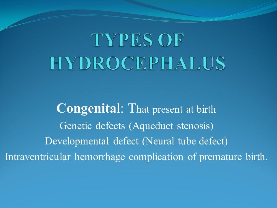 Congenital: T hat present at birth Genetic defects (Aqueduct stenosis) Developmental defect (Neural tube defect) Intraventricular hemorrhage complicat