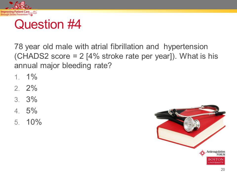 20 Question #4 78 year old male with atrial fibrillation and hypertension (CHADS2 score = 2 [4% stroke rate per year]).
