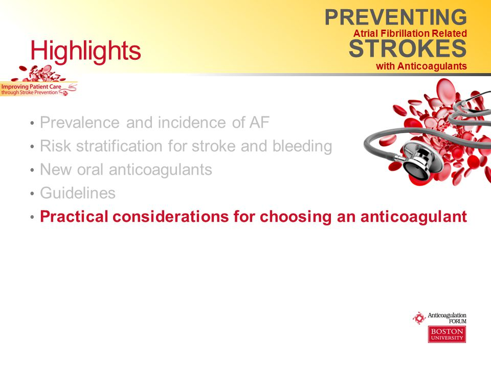 Prevalence and incidence of AF Risk stratification for stroke and bleeding New oral anticoagulants Guidelines Practical considerations for choosing an anticoagulant PREVENTING Atrial Fibrillation Related STROKES with Anticoagulants Highlights