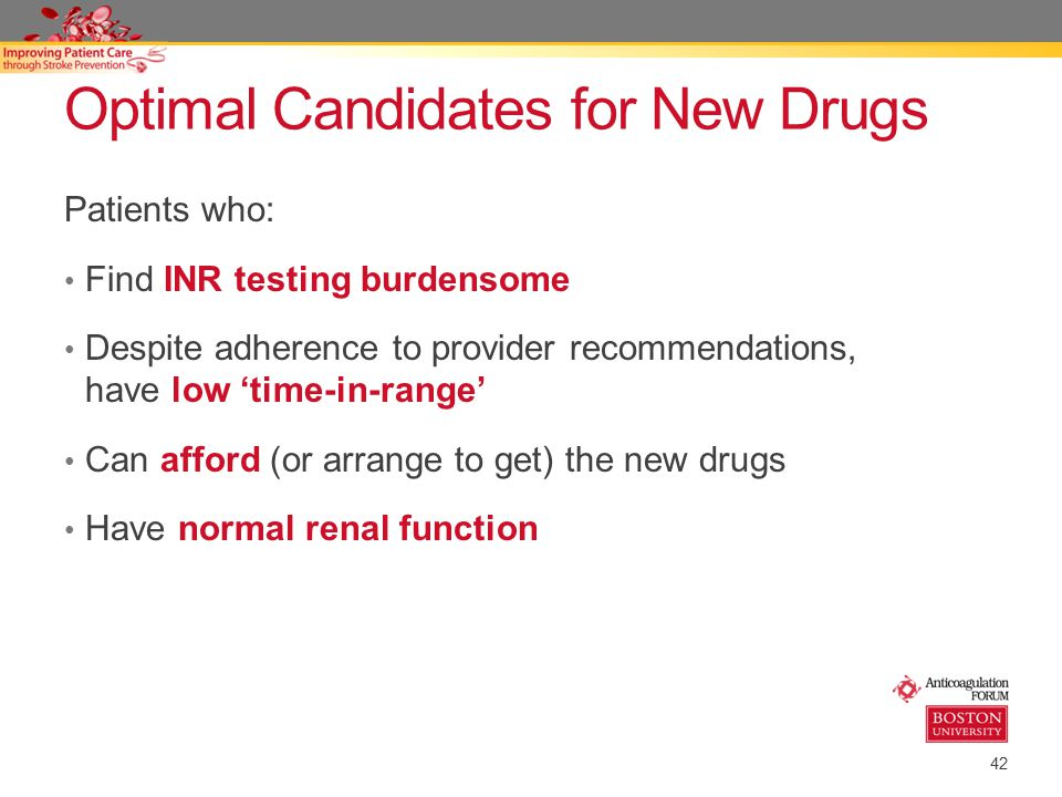 42 Optimal Candidates for New Drugs Patients who: Find INR testing burdensome Despite adherence to provider recommendations, have low 'time-in-range' Can afford (or arrange to get) the new drugs Have normal renal function