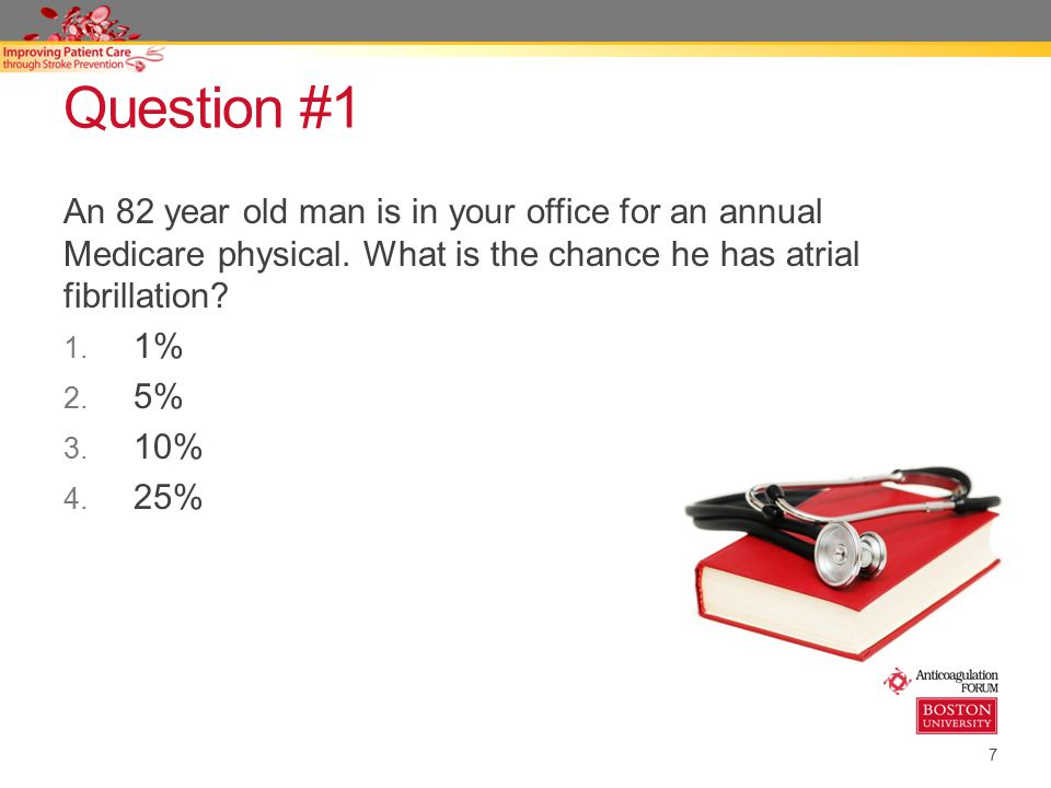 7 Question #1 An 82 year old man is in your office for an annual Medicare physical. What is the chance he has atrial fibrillation? 1. 1% 2. 5% 3. 10%