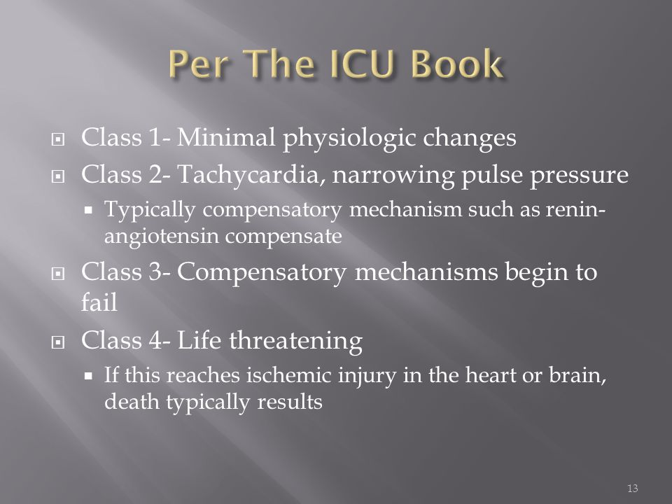  Class 1- Minimal physiologic changes  Class 2- Tachycardia, narrowing pulse pressure  Typically compensatory mechanism such as renin- angiotensin compensate  Class 3- Compensatory mechanisms begin to fail  Class 4- Life threatening  If this reaches ischemic injury in the heart or brain, death typically results 13