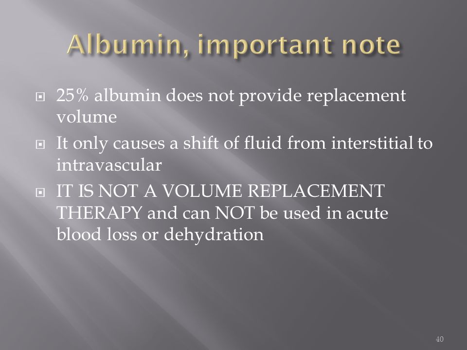  25% albumin does not provide replacement volume  It only causes a shift of fluid from interstitial to intravascular  IT IS NOT A VOLUME REPLACEMEN