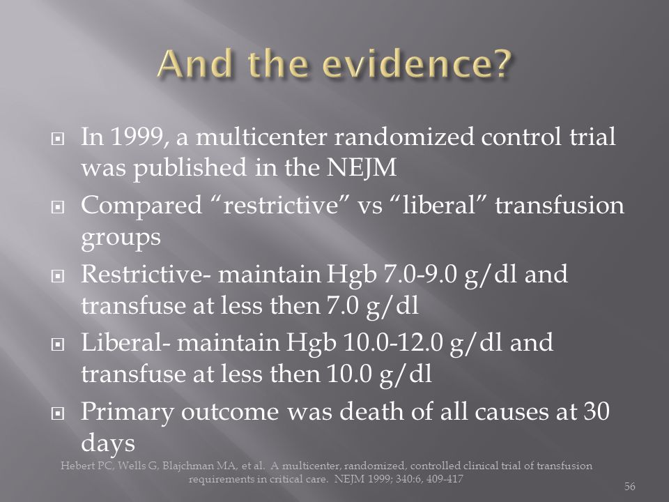  In 1999, a multicenter randomized control trial was published in the NEJM  Compared restrictive vs liberal transfusion groups  Restrictive- maintain Hgb 7.0-9.0 g/dl and transfuse at less then 7.0 g/dl  Liberal- maintain Hgb 10.0-12.0 g/dl and transfuse at less then 10.0 g/dl  Primary outcome was death of all causes at 30 days Hebert PC, Wells G, Blajchman MA, et al.