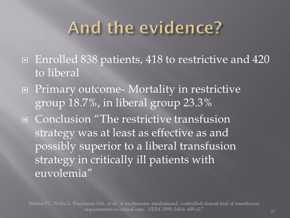 Enrolled 838 patients, 418 to restrictive and 420 to liberal  Primary outcome- Mortality in restrictive group 18.7%, in liberal group 23.3%  Conclusion The restrictive transfusion strategy was at least as effective as and possibly superior to a liberal transfusion strategy in critically ill patients with euvolemia Hebert PC, Wells G, Blajchman MA, et al.