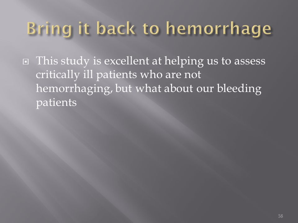  This study is excellent at helping us to assess critically ill patients who are not hemorrhaging, but what about our bleeding patients 58